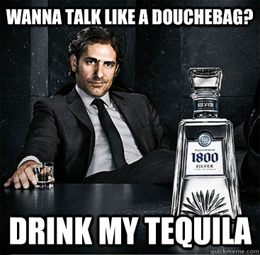Real men drink 1800 Tequila, and douche weekly.