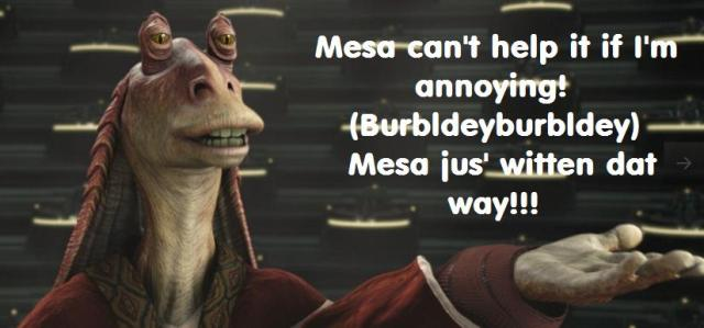 Credit to C.K. Hope for the quote inspiration!  Jar Jar was too slow to come up with it on his own...